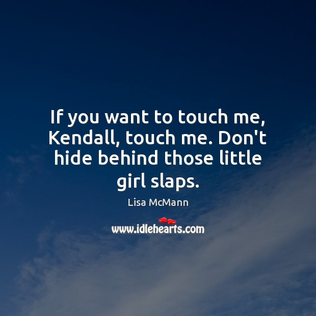 If you want to touch me, Kendall, touch me. Don't hide behind those little girl slaps. Lisa McMann Picture Quote