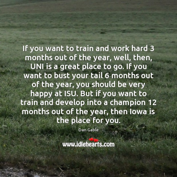 If you want to train and work hard 3 months out of the Dan Gable Picture Quote