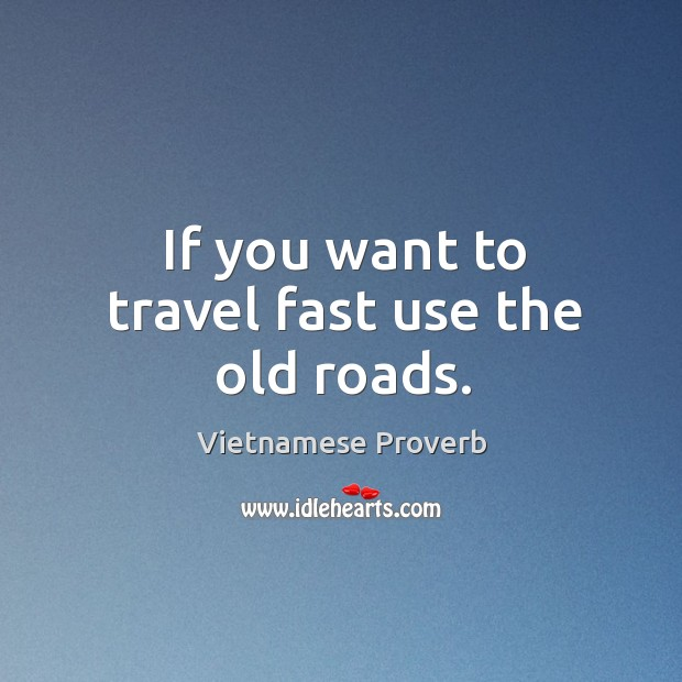 If you want to travel fast use the old roads. Vietnamese Proverbs Image