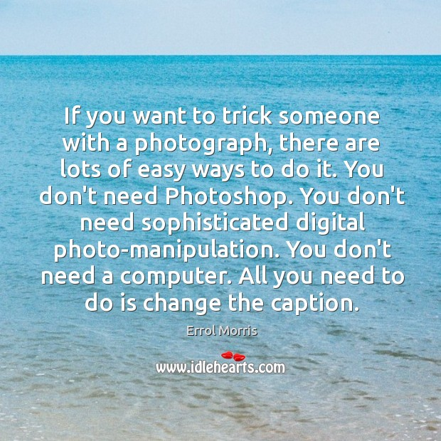 If you want to trick someone with a photograph, there are lots Image