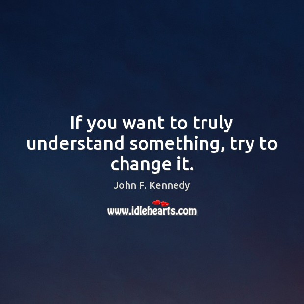 If you want to truly understand something, try to change it. John F. Kennedy Picture Quote