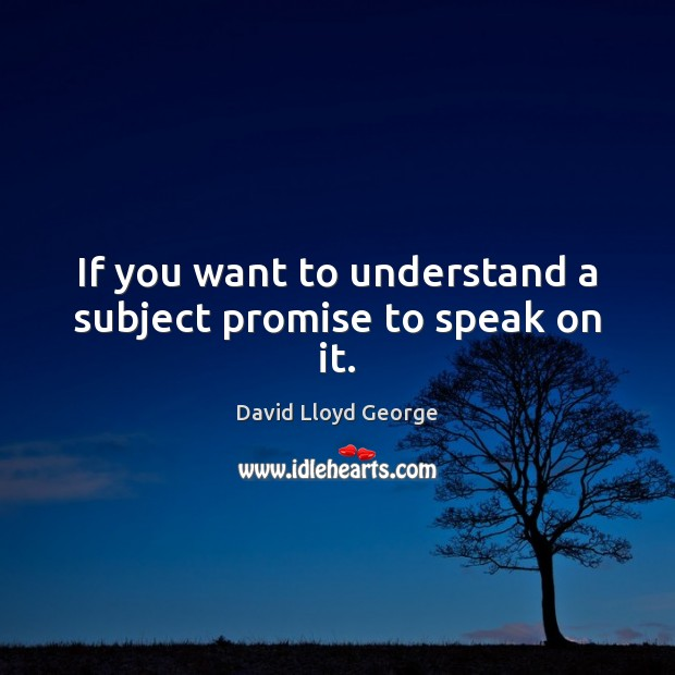 If you want to understand a subject promise to speak on it. David Lloyd George Picture Quote