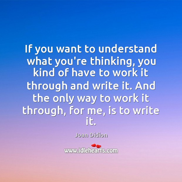 If you want to understand what you're thinking, you kind of have Joan Didion Picture Quote