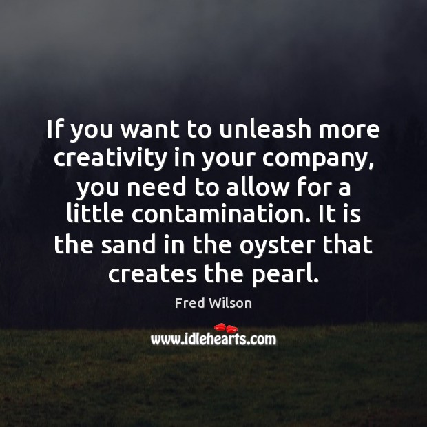 If you want to unleash more creativity in your company, you need Fred Wilson Picture Quote