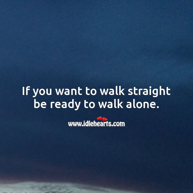 If you want to walk straight be ready to walk alone. Alone Quotes Image