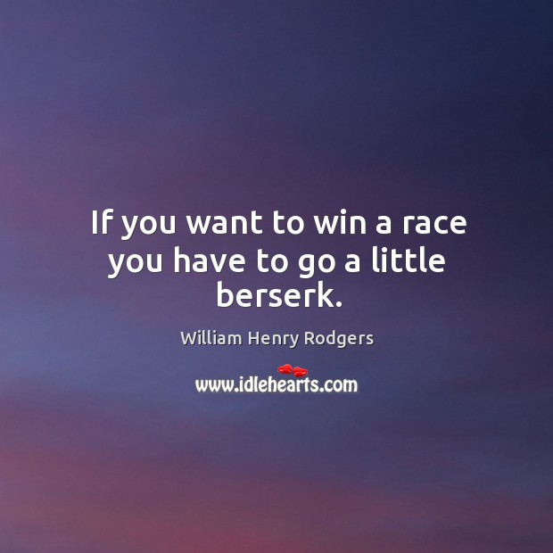 If you want to win a race you have to go a little berserk. Image