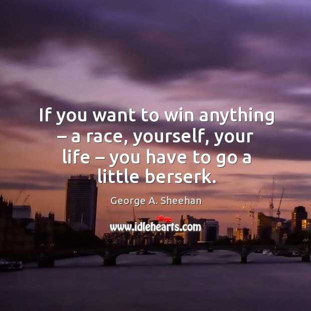 If you want to win anything – a race, yourself, your life – you have to go a little berserk. George A. Sheehan Picture Quote