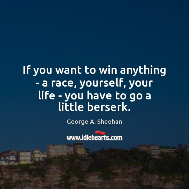 If you want to win anything – a race, yourself, your life George A. Sheehan Picture Quote