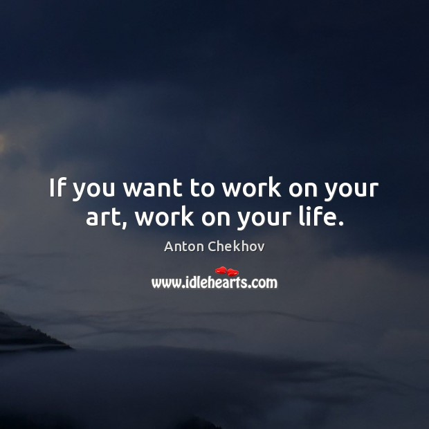 Image, If you want to work on your art, work on your life.