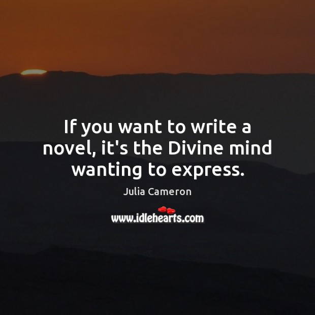 If you want to write a novel, it's the Divine mind wanting to express. Julia Cameron Picture Quote