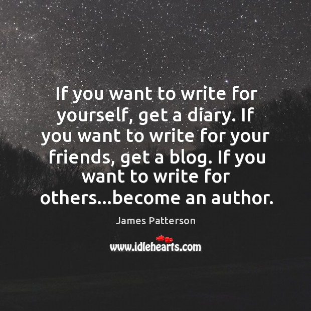 If you want to write for yourself, get a diary. If you Image