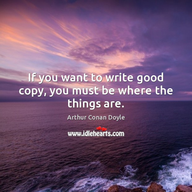 If you want to write good copy, you must be where the things are. Arthur Conan Doyle Picture Quote