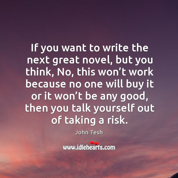 If you want to write the next great novel, but you think, no, this won't work because John Tesh Picture Quote
