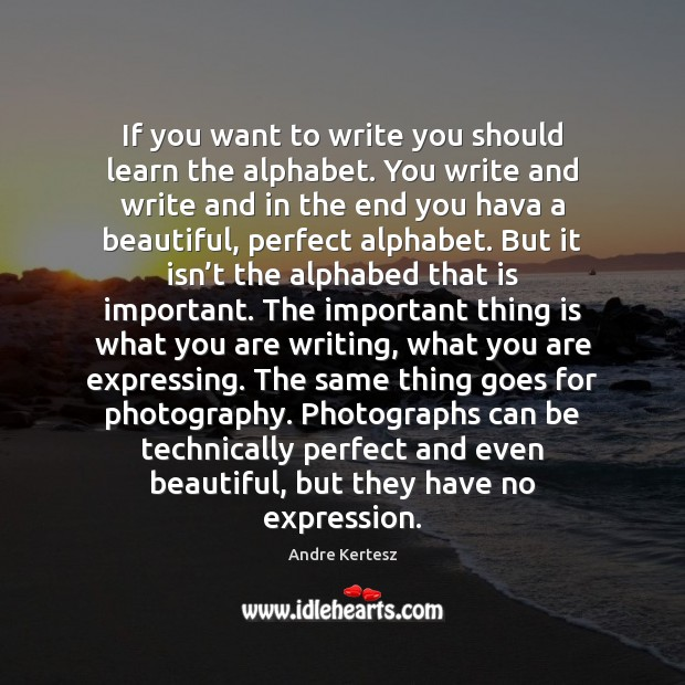 If you want to write you should learn the alphabet. You write Image
