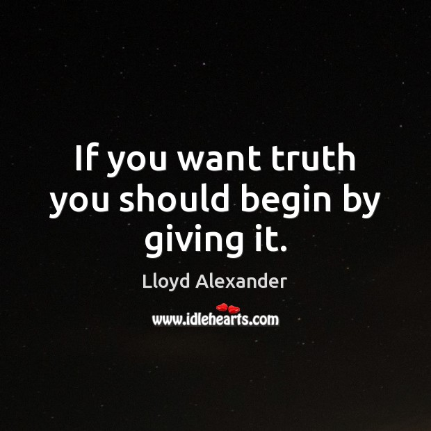 If you want truth you should begin by giving it. Lloyd Alexander Picture Quote