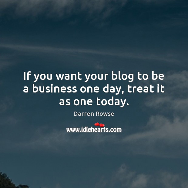 If you want your blog to be a business one day, treat it as one today. Image
