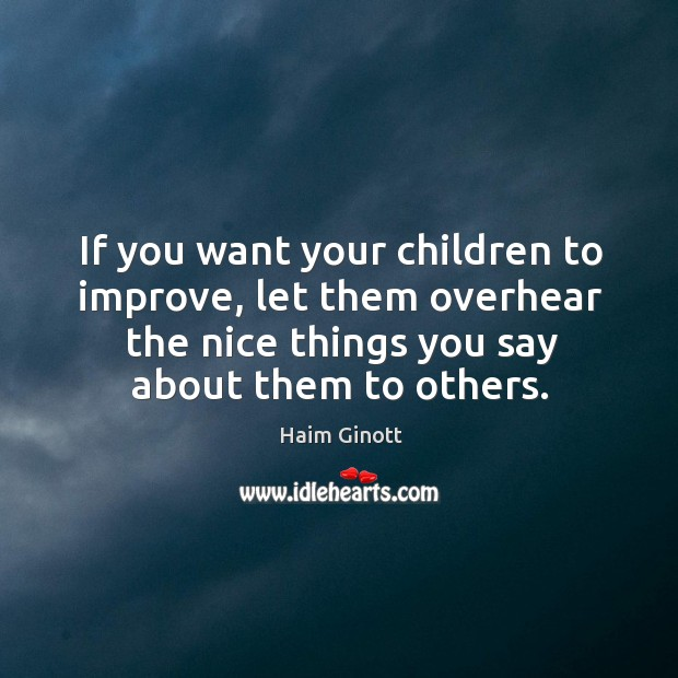 If you want your children to improve, let them overhear the nice things you say about them to others. Image
