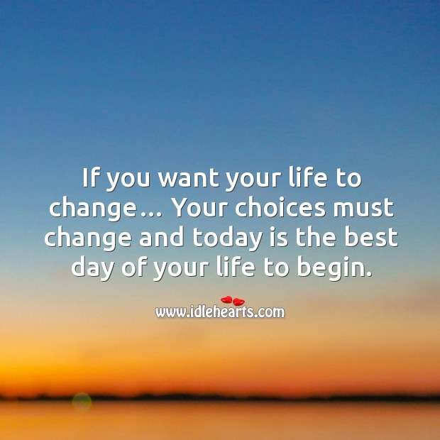 If you want your life to change… your choices must change and today is the best day of your life to begin. Image