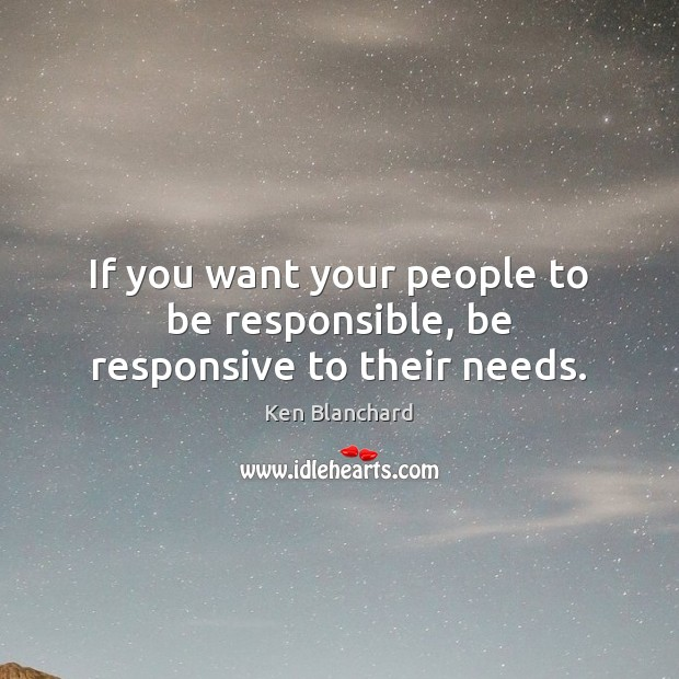 Image, If you want your people to be responsible, be responsive to their needs.