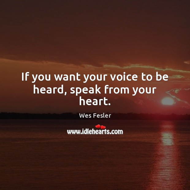 If you want your voice to be heard, speak from your heart. Wes Fesler Picture Quote