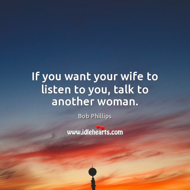 If you want your wife to listen to you, talk to another woman. Image