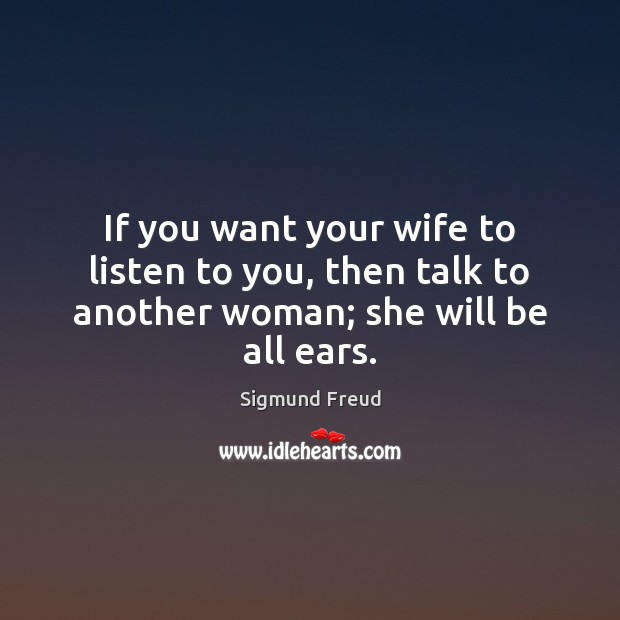If you want your wife to listen to you, then talk to another woman; she will be all ears. Image