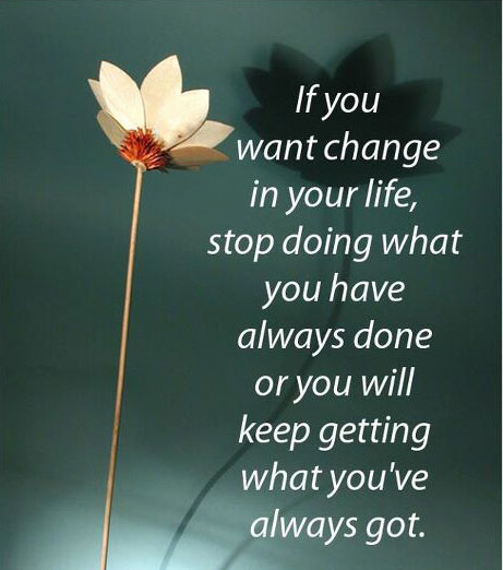 If You Want Change in Your Life, Stop Doing What You Always Do.