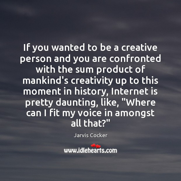 If you wanted to be a creative person and you are confronted Internet Quotes Image