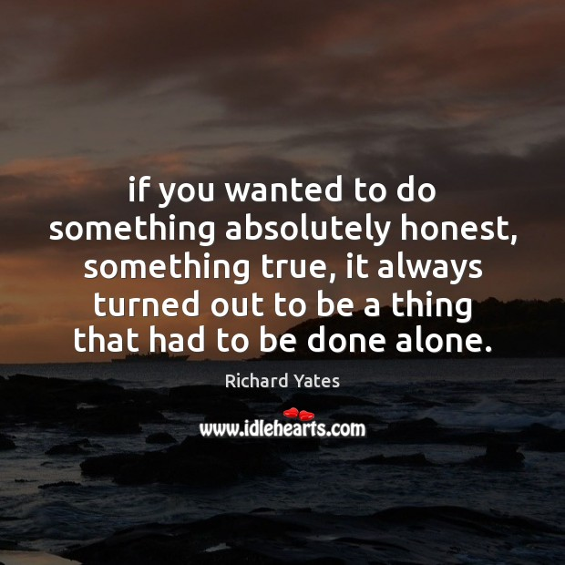 If you wanted to do something absolutely honest, something true, it always Image