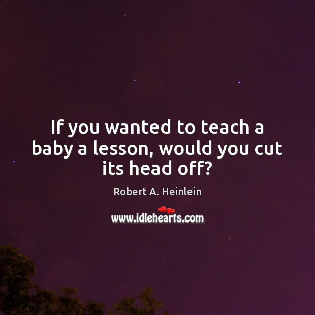 If you wanted to teach a baby a lesson, would you cut its head off? Image