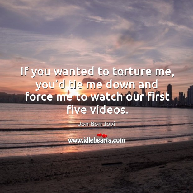 If you wanted to torture me, you'd tie me down and force me to watch our first five videos. Image