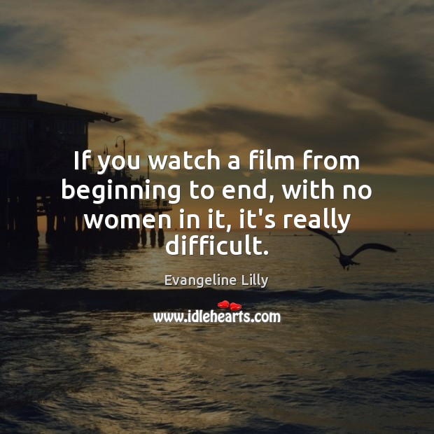 If you watch a film from beginning to end, with no women in it, it's really difficult. Image