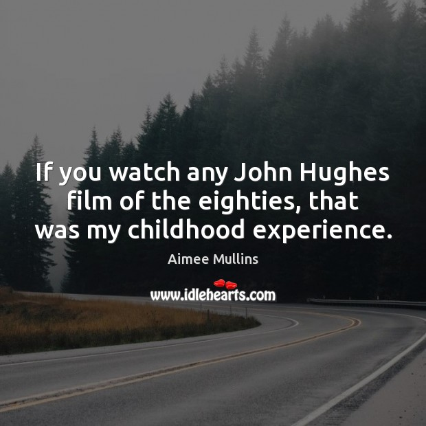 If you watch any John Hughes film of the eighties, that was my childhood experience. Aimee Mullins Picture Quote