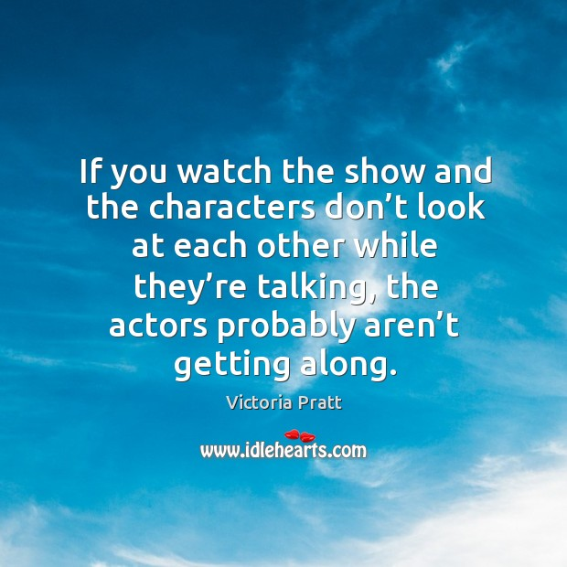 If you watch the show and the characters don't look at each other Victoria Pratt Picture Quote