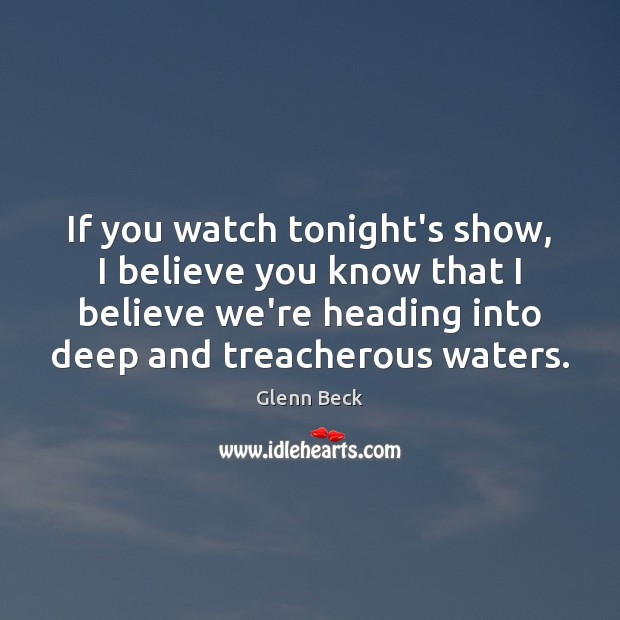 If you watch tonight's show, I believe you know that I believe Glenn Beck Picture Quote