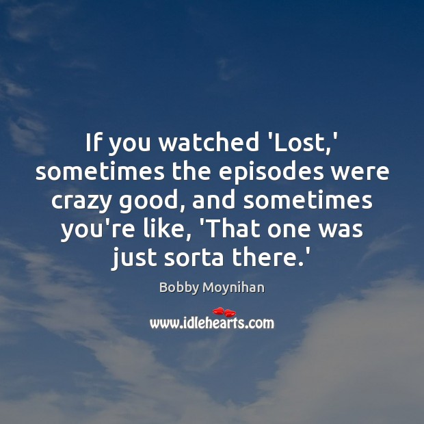 Image, If you watched 'Lost,' sometimes the episodes were crazy good, and