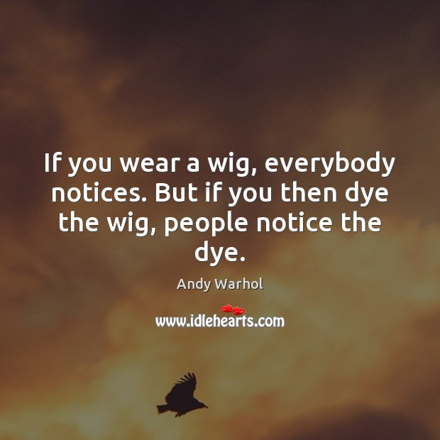If you wear a wig, everybody notices. But if you then dye the wig, people notice the dye. Image