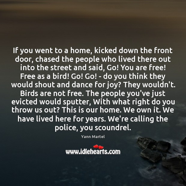 If you went to a home, kicked down the front door, chased Yann Martel Picture Quote