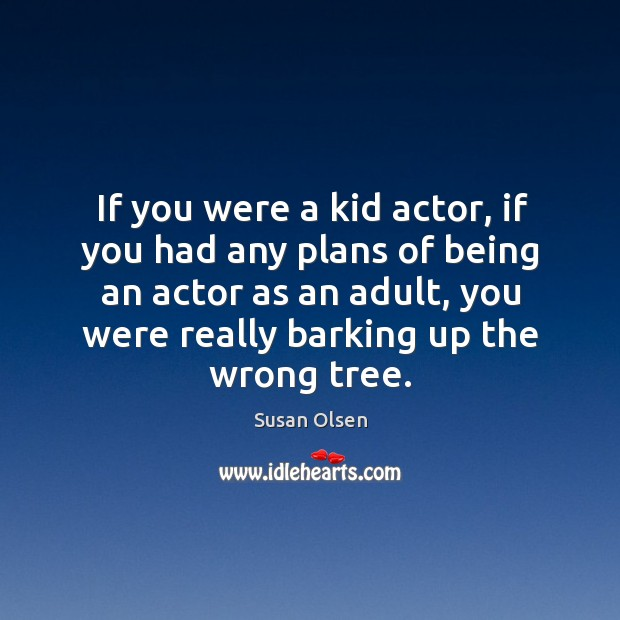 Image, If you were a kid actor, if you had any plans of being an actor as an adult