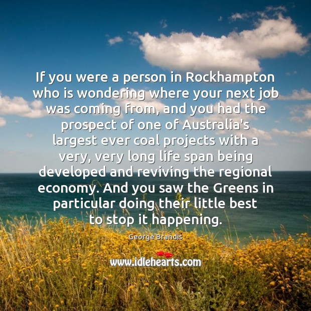 If you were a person in Rockhampton who is wondering where your George Brandis Picture Quote