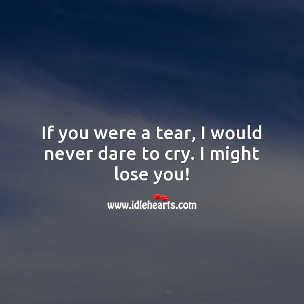 If you were a tear, I would never dare to cry. I might lose you! Flirty Quotes Image