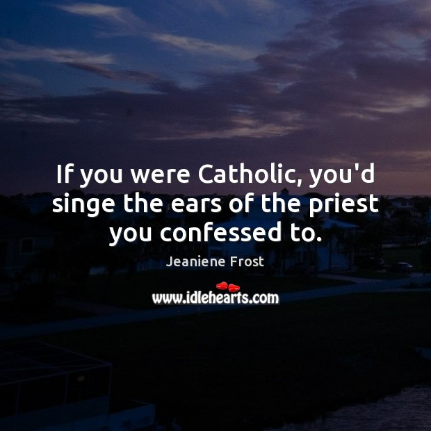 If you were Catholic, you'd singe the ears of the priest you confessed to. Jeaniene Frost Picture Quote