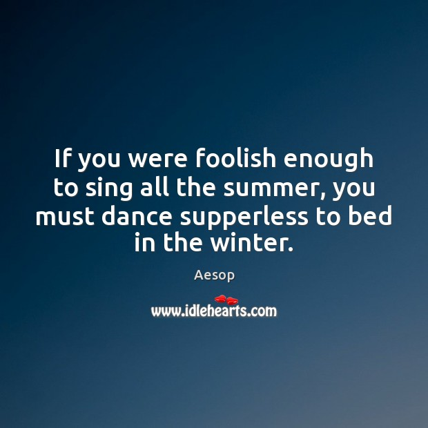 If you were foolish enough to sing all the summer, you must Aesop Picture Quote