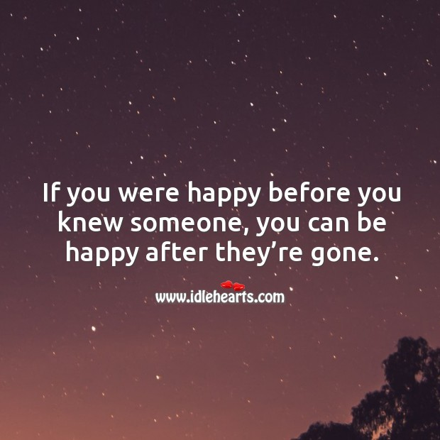 If you were happy before you knew someone, you can be happy after they're gone. Image