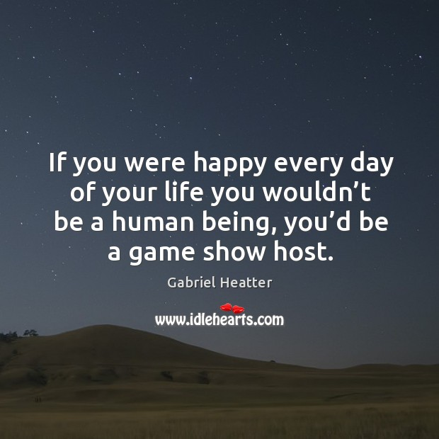 If you were happy every day of your life you wouldn't be a human being, you'd be a game show host. Image