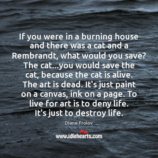 If you were in a burning house and there was a cat Art Quotes Image