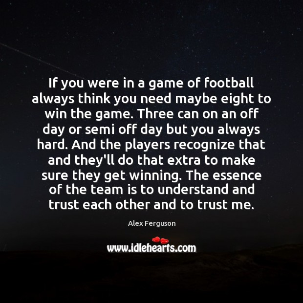 If you were in a game of football always think you need Alex Ferguson Picture Quote