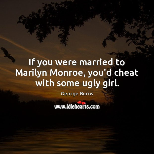 Image, If you were married to Marilyn Monroe, you'd cheat with some ugly girl.
