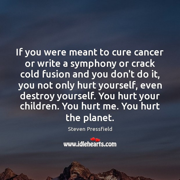 If you were meant to cure cancer or write a symphony or Steven Pressfield Picture Quote