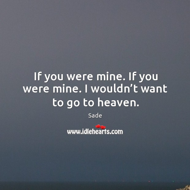 If you were mine. If you were mine. I wouldn't want to go to heaven. Sade Picture Quote